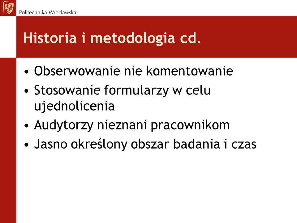 Historia i metodologia cd. Obserwowanie nie komentowanie Stosowanie formularzy w celu ujednolicenia Audytorzy nieznani pracownikom Jasno określony obs