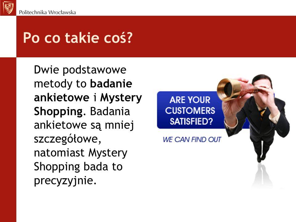 Po co takie coś? Dwie podstawowe metody to badanie ankietowe i Mystery Shopping. Badania ankietowe są mniej szczegółowe, natomiast Mystery Shopping ba