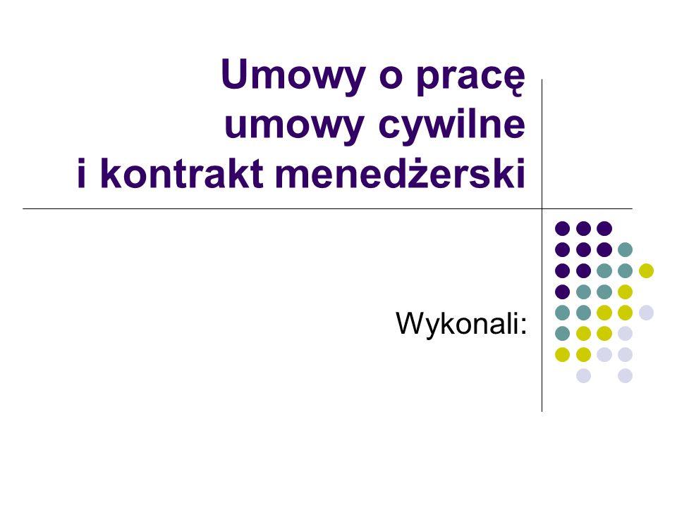 Umowy o pracę umowy cywilne i kontrakt menedżerski Wykonali: