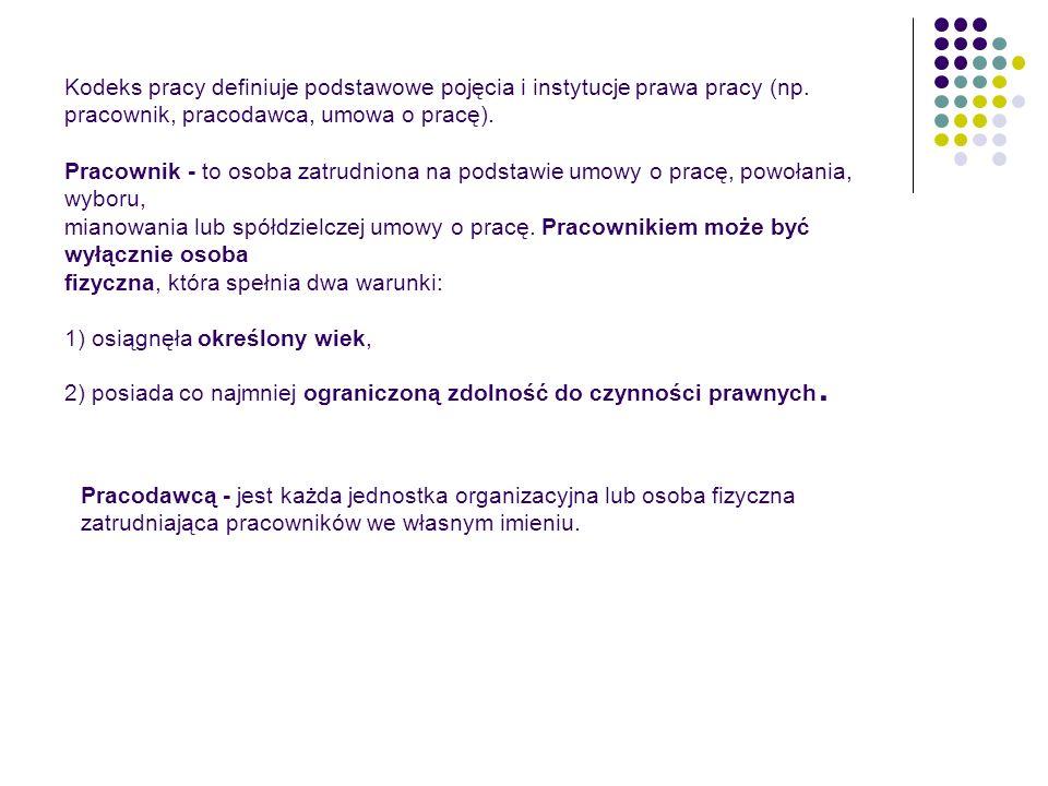 Kodeks pracy definiuje podstawowe pojęcia i instytucje prawa pracy (np. pracownik, pracodawca, umowa o pracę). Pracownik - to osoba zatrudniona na pod