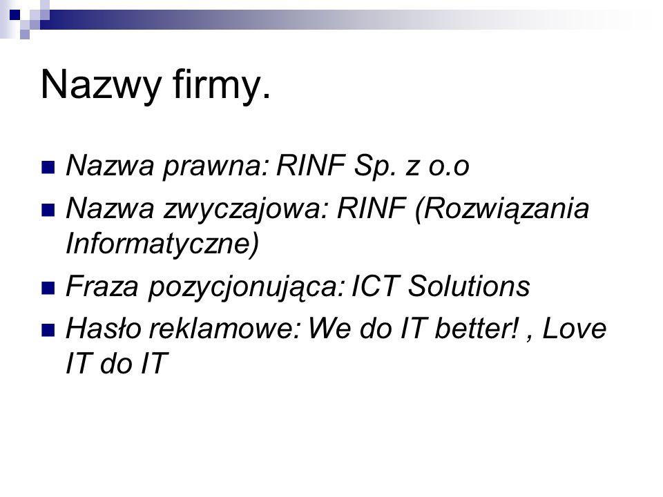 Nazwy firmy. Nazwa prawna: RINF Sp. z o.o Nazwa zwyczajowa: RINF (Rozwiązania Informatyczne) Fraza pozycjonująca: ICT Solutions Hasło reklamowe: We do