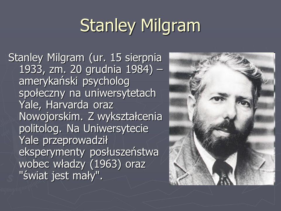 Stanley Milgram Stanley Milgram (ur. 15 sierpnia 1933, zm. 20 grudnia 1984) – amerykański psycholog społeczny na uniwersytetach Yale, Harvarda oraz No