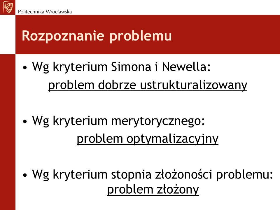 Rozpoznanie problemu Wg kryterium Simona i Newella: problem dobrze ustrukturalizowany Wg kryterium merytorycznego: problem optymalizacyjny Wg kryteriu