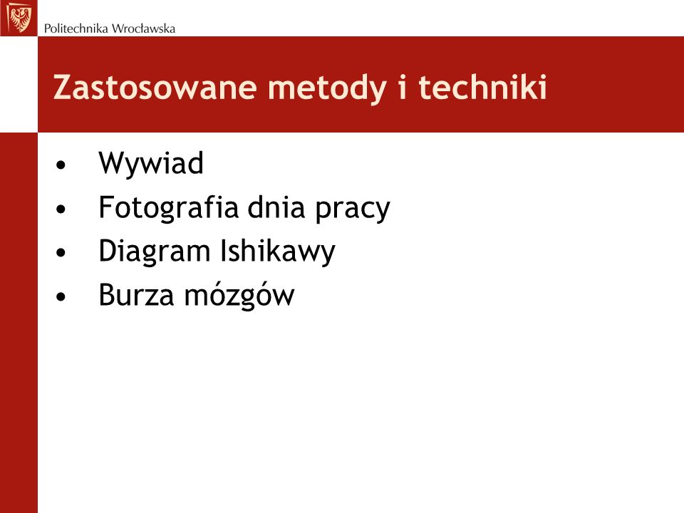 Zastosowane metody i techniki Wywiad Fotografia dnia pracy Diagram Ishikawy Burza mózgów