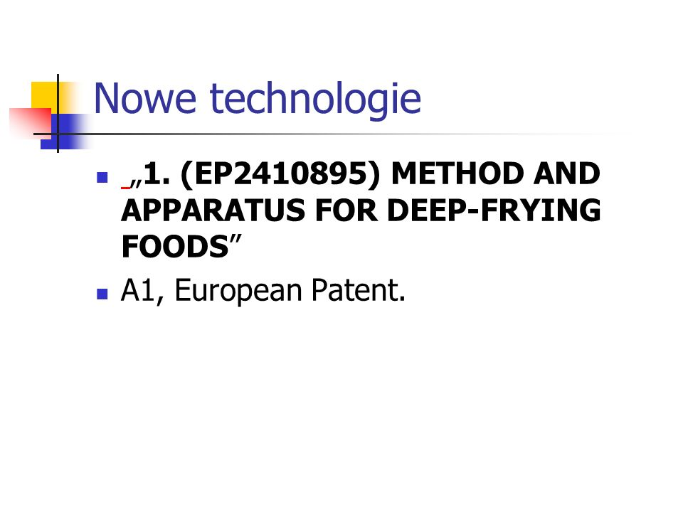 Nowe technologie 1. (EP2410895) METHOD AND APPARATUS FOR DEEP-FRYING FOODS A1, European Patent.