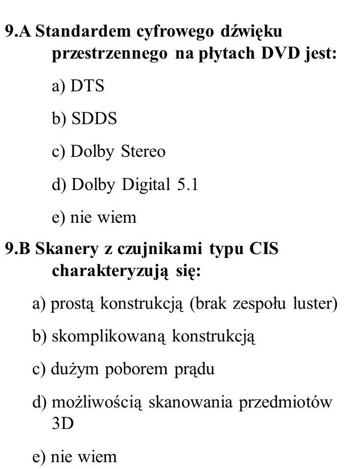 9.A Standardem cyfrowego dźwięku przestrzennego na płytach DVD jest: a) DTS b) SDDS c) Dolby Stereo d) Dolby Digital 5.1 e) nie wiem 9.B Skanery z czu