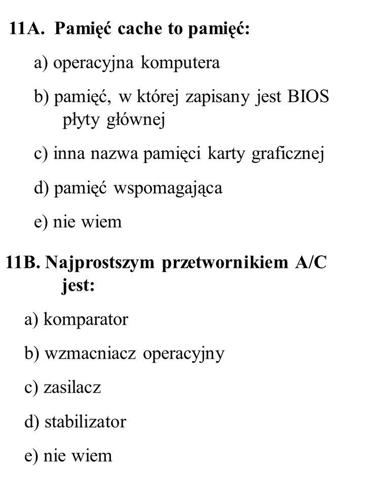 11B. Najprostszym przetwornikiem A/C jest: a) komparator b) wzmacniacz operacyjny c) zasilacz d) stabilizator e) nie wiem 11A. Pamięć cache to pamięć: