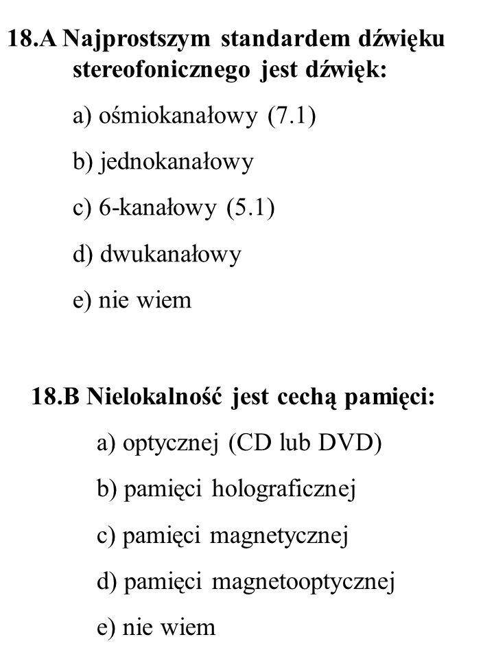 19.B Standardem cyfrowego dźwięku przestrzennego na płytach DVD jest: a) Dolby Digital 5.1 b) SDDS c) Dolby Stereo d) DTS e) nie wiem 19.A Skanery z czujnikami typu CIS charakteryzują się: a) dużym poborem prądu prostą b) skomplikowaną konstrukcją c) prostą konstrukcją (brak zespołu luster) d) możliwością skanowania przedmiotów 3D e) nie wiem