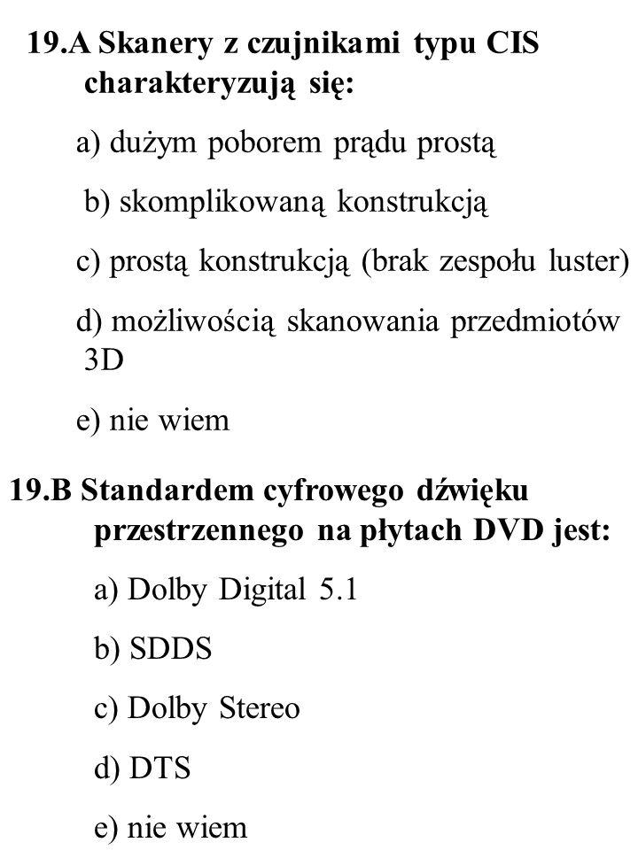 19.B Standardem cyfrowego dźwięku przestrzennego na płytach DVD jest: a) Dolby Digital 5.1 b) SDDS c) Dolby Stereo d) DTS e) nie wiem 19.A Skanery z c
