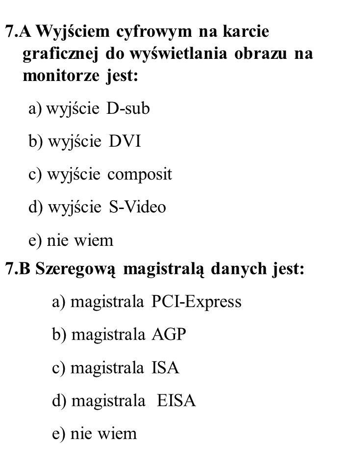 8.A Nielokalność jest cechą pamięci: a) optycznej (CD lub DVD) b) pamięci magnetooptycznej c) pamięci magnetycznej d) pamięci holograficznej e) nie wiem 8.B Najprostszym standardem dźwięku stereofonicznego jest dźwięk: a) dwukanałowy b) jednokanałowy c) 6-kanałowy (5.1) d) ośmiokanałowy (7.1) e) nie wiem