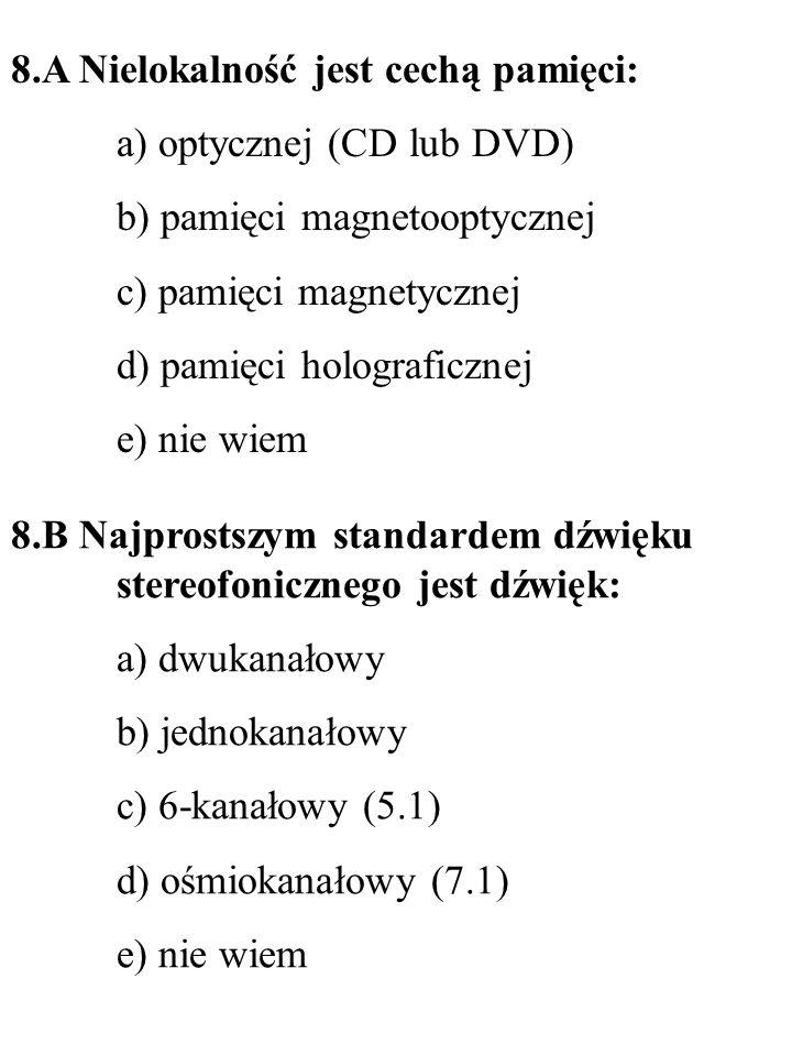9.A Standardem cyfrowego dźwięku przestrzennego na płytach DVD jest: a) DTS b) SDDS c) Dolby Stereo d) Dolby Digital 5.1 e) nie wiem 9.B Skanery z czujnikami typu CIS charakteryzują się: a) prostą konstrukcją (brak zespołu luster) b) skomplikowaną konstrukcją c) dużym poborem prądu d) możliwością skanowania przedmiotów 3D e) nie wiem