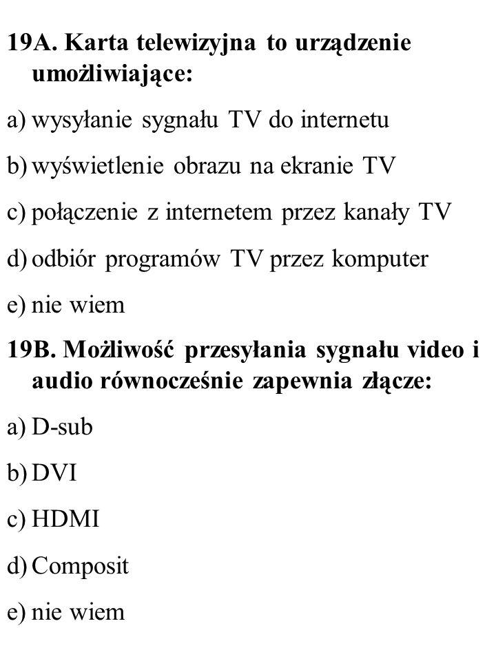 19B. Możliwość przesyłania sygnału video i audio równocześnie zapewnia złącze: a)D-sub b)DVI c)HDMI d)Composit e)nie wiem 19A. Karta telewizyjna to ur