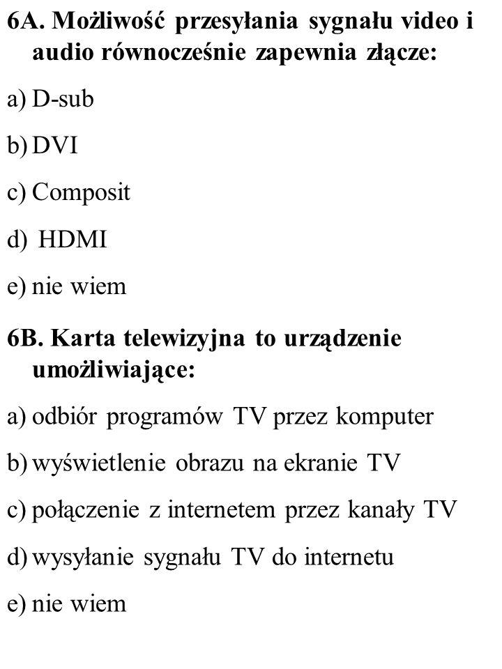 6A. Możliwość przesyłania sygnału video i audio równocześnie zapewnia złącze: a)D-sub b)DVI c)Composit d) HDMI e)nie wiem 6B. Karta telewizyjna to urz