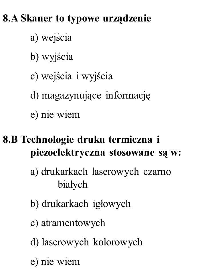 8.A Skaner to typowe urządzenie a) wejścia b) wyjścia c) wejścia i wyjścia d) magazynujące informację e) nie wiem 8.B Technologie druku termiczna i pi