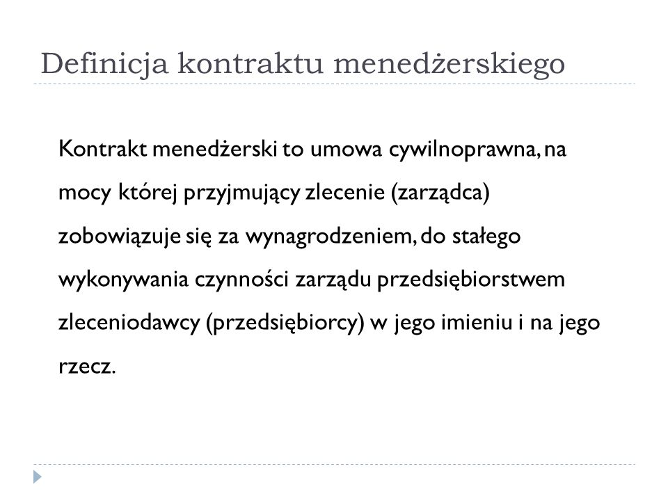 Definicja kontraktu menedżerskiego Kontrakt menedżerski to umowa cywilnoprawna, na mocy której przyjmujący zlecenie (zarządca) zobowiązuje się za wyna