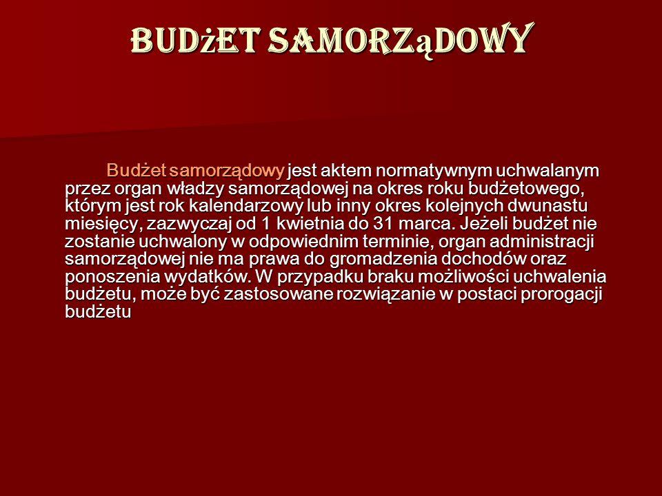Bud ż et samorz ą dowy Budżet samorządowy jest aktem normatywnym uchwalanym przez organ władzy samorządowej na okres roku budżetowego, którym jest rok