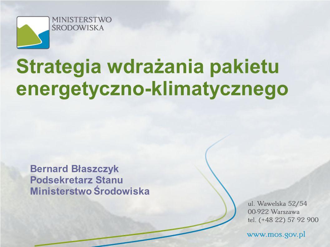 Strategia wdrażania pakietu energetyczno-klimatycznego Bernard Błaszczyk Podsekretarz Stanu Ministerstwo Środowiska