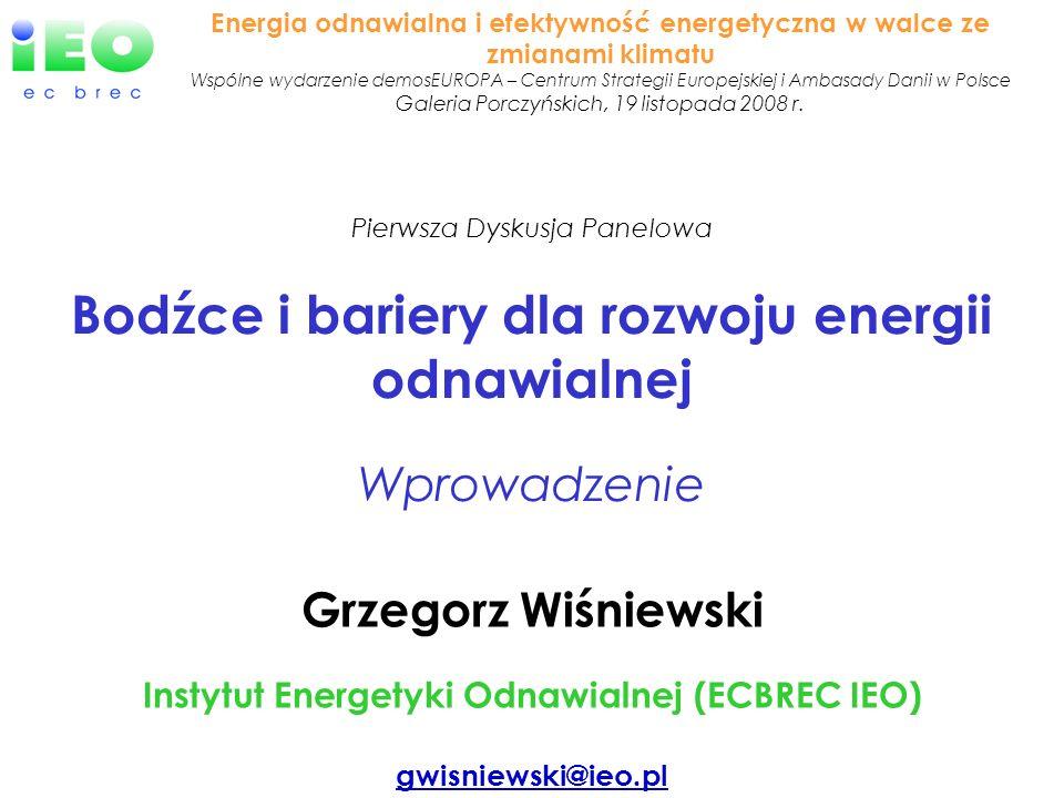 Grzegorz Wiśniewski Instytut Energetyki Odnawialnej (ECBREC IEO) gwisniewski@ieo.pl Pierwsza Dyskusja Panelowa Bodźce i bariery dla rozwoju energii od