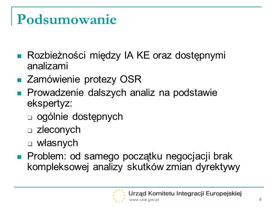 8 Podsumowanie Rozbieżności między IA KE oraz dostępnymi analizami Zamówienie protezy OSR Prowadzenie dalszych analiz na podstawie ekspertyz: ogólnie dostępnych zleconych własnych Problem: od samego początku negocjacji brak kompleksowej analizy skutków zmian dyrektywy