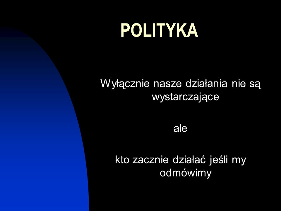 POLITYKA Wyłącznie nasze działania nie są wystarczające ale kto zacznie działać jeśli my odmówimy