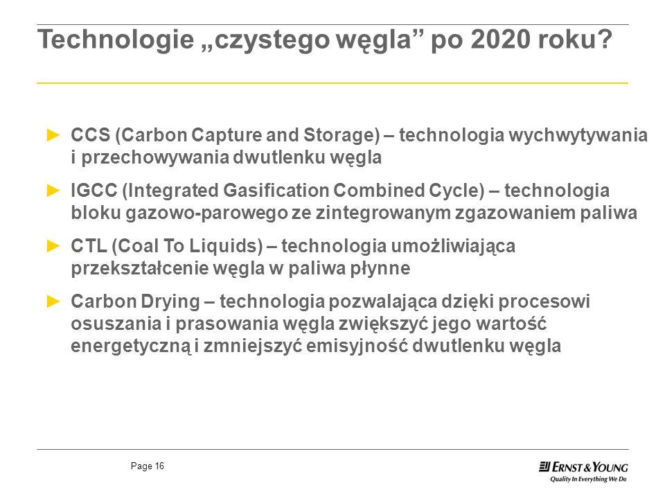 Page 16 CCS (Carbon Capture and Storage) – technologia wychwytywania i przechowywania dwutlenku węgla IGCC (Integrated Gasification Combined Cycle) – technologia bloku gazowo-parowego ze zintegrowanym zgazowaniem paliwa CTL (Coal To Liquids) – technologia umożliwiająca przekształcenie węgla w paliwa płynne Carbon Drying – technologia pozwalająca dzięki procesowi osuszania i prasowania węgla zwiększyć jego wartość energetyczną i zmniejszyć emisyjność dwutlenku węgla Technologie czystego węgla po 2020 roku
