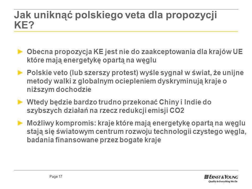 Page 17 Obecna propozycja KE jest nie do zaakceptowania dla krajów UE które mają energetykę opartą na węglu Polskie veto (lub szerszy protest) wyśle sygnał w świat, że unijne metody walki z globalnym ociepleniem dyskryminują kraje o niższym dochodzie Wtedy będzie bardzo trudno przekonać Chiny i Indie do szybszych działań na rzecz redukcji emisji CO2 Możliwy kompromis: kraje które mają energetykę opartą na węglu stają się światowym centrum rozwoju technologii czystego węgla, badania finansowane przez bogate kraje Jak uniknąć polskiego veta dla propozycji KE