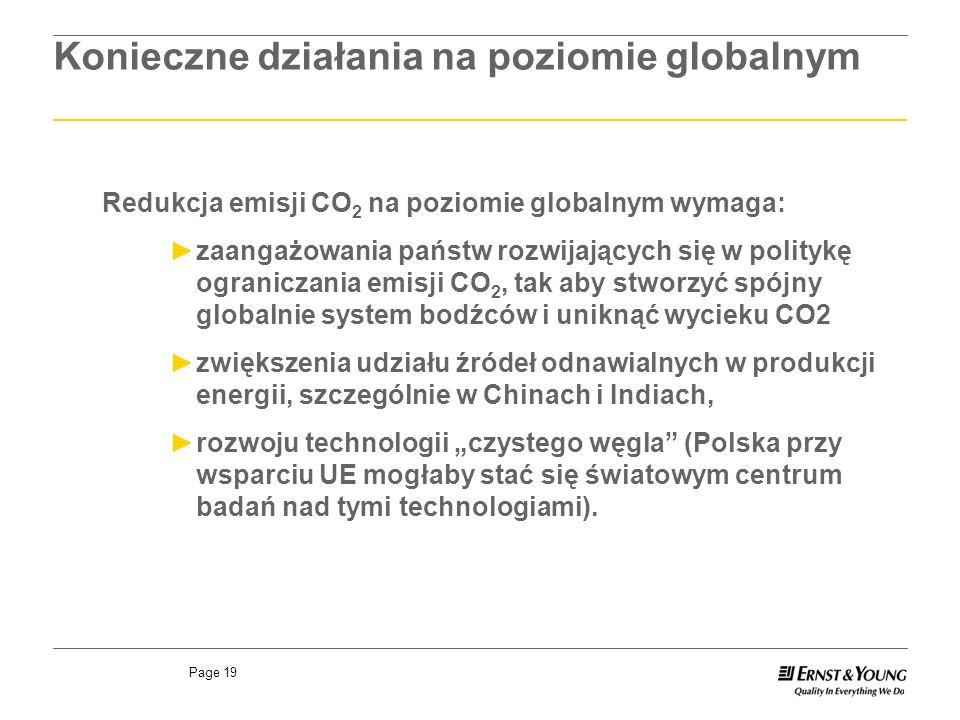 Page 19 Redukcja emisji CO 2 na poziomie globalnym wymaga: zaangażowania państw rozwijających się w politykę ograniczania emisji CO 2, tak aby stworzyć spójny globalnie system bodźców i uniknąć wycieku CO2 zwiększenia udziału źródeł odnawialnych w produkcji energii, szczególnie w Chinach i Indiach, rozwoju technologii czystego węgla (Polska przy wsparciu UE mogłaby stać się światowym centrum badań nad tymi technologiami).