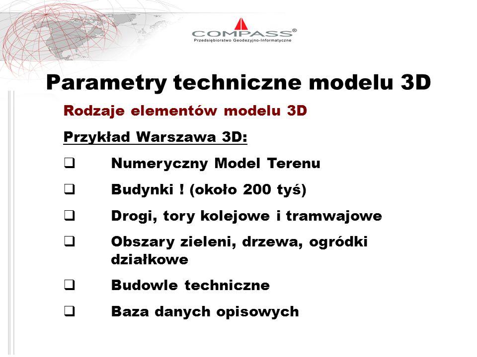 Parametry techniczne modelu 3D Rodzaje elementów modelu 3D Przykład Warszawa 3D: Numeryczny Model Terenu Budynki ! (około 200 tyś) Drogi, tory kolejow