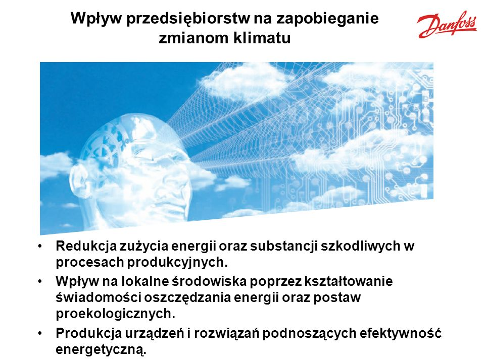 Efektywność energetyczna – rola producenta Już w 2007 roku 20% zużywanej przez Grupę Danfoss energii elektrycznej pochodziła ze źródeł odnawialnych takich jak: energia słoneczna, wodna, wiatrowa i biomasa.