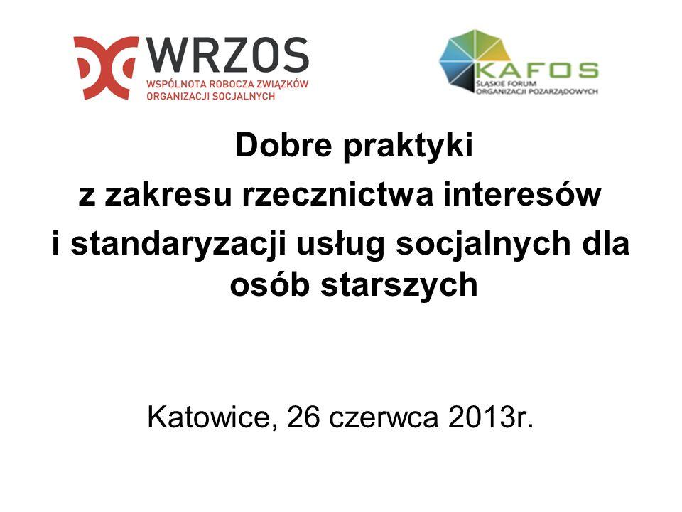 Dobre praktyki z zakresu rzecznictwa interesów i standaryzacji usług socjalnych dla osób starszych Katowice, 26 czerwca 2013r.
