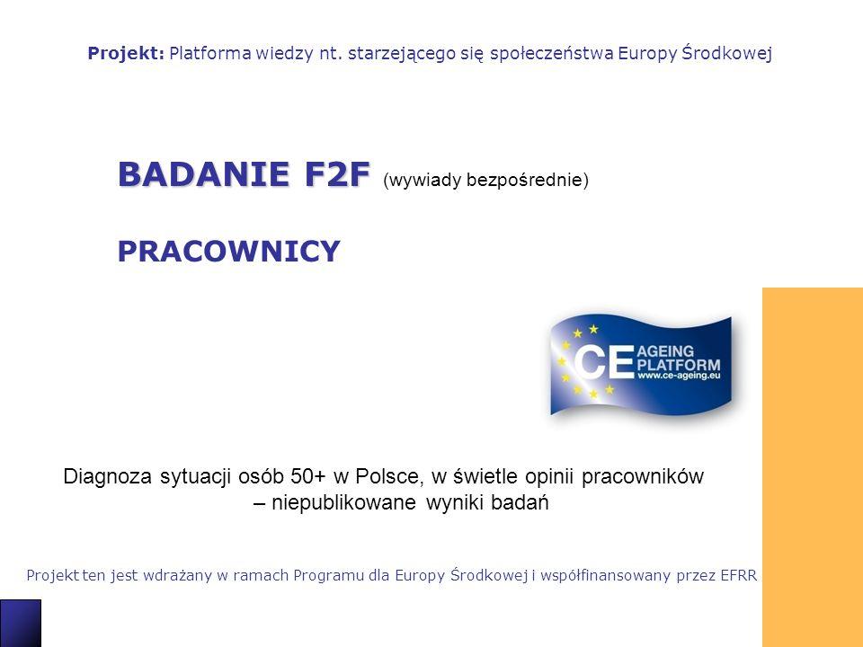 1 BADANIE F2F BADANIE F2F (wywiady bezpośrednie) PRACOWNICY Projekt: Platforma wiedzy nt. starzejącego się społeczeństwa Europy Środkowej Projekt ten