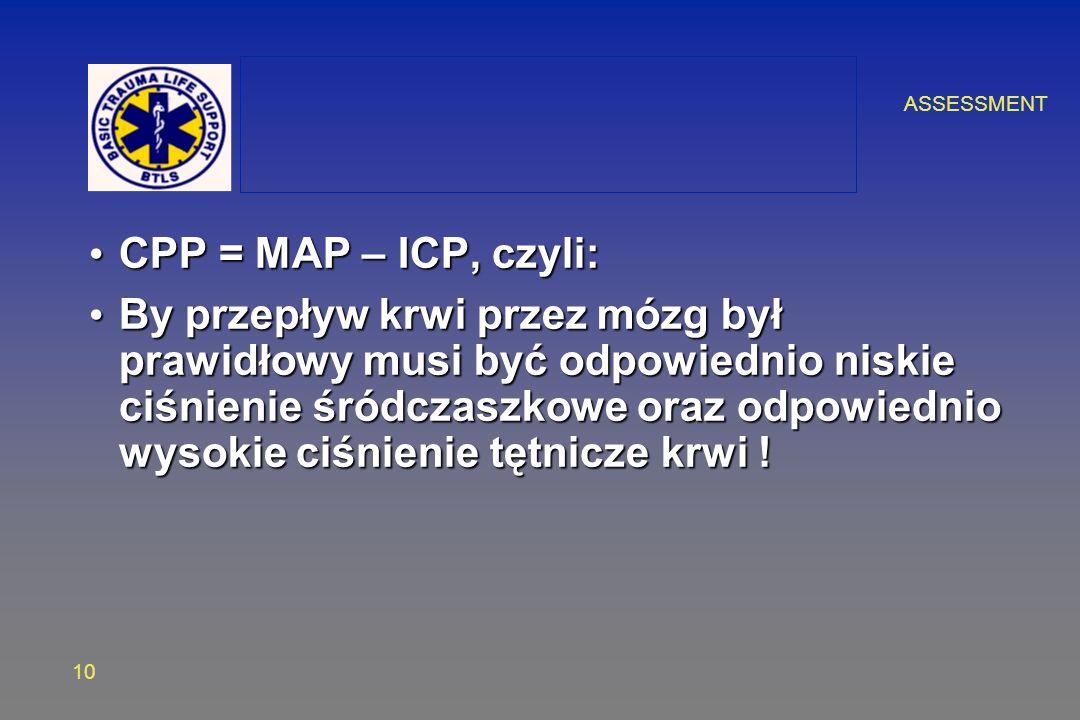ASSESSMENT 10 CPP = MAP – ICP, czyli: CPP = MAP – ICP, czyli: By przepływ krwi przez mózg był prawidłowy musi być odpowiednio niskie ciśnienie śródczaszkowe oraz odpowiednio wysokie ciśnienie tętnicze krwi .