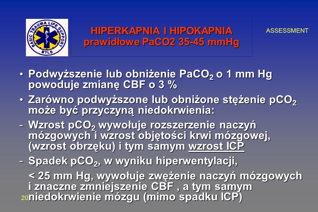 ASSESSMENT 20 HIPERKAPNIA I HIPOKAPNIA prawidłowe PaCO2 35-45 mmHg Podwyższenie lub obniżenie PaCO 2 o 1 mm Hg powoduje zmianę CBF o 3 % Podwyższenie lub obniżenie PaCO 2 o 1 mm Hg powoduje zmianę CBF o 3 % Zarówno podwyższone lub obniżone stężenie pCO 2 może być przyczyną niedokrwienia: Zarówno podwyższone lub obniżone stężenie pCO 2 może być przyczyną niedokrwienia: -Wzrost pCO 2 wywołuje rozszerzenie naczyń mózgowych i wzrost objętości krwi mózgowej, (wzrost obrzęku) i tym samym wzrost ICP -Spadek pCO 2, w wyniku hiperwentylacji, < 25 mm Hg, wywołuje zwężenie naczyń mózgowych i znaczne zmniejszenie CBF, a tym samym niedokrwienie mózgu (mimo spadku ICP) < 25 mm Hg, wywołuje zwężenie naczyń mózgowych i znaczne zmniejszenie CBF, a tym samym niedokrwienie mózgu (mimo spadku ICP)