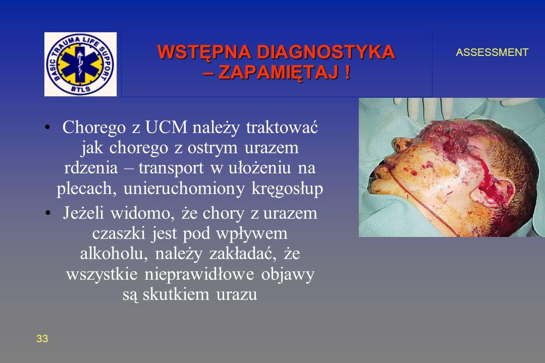 ASSESSMENT 33 WSTĘPNA DIAGNOSTYKA – ZAPAMIĘTAJ ! Chorego z UCM należy traktować jak chorego z ostrym urazem rdzenia – transport w ułożeniu na plecach,