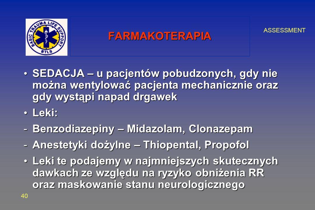 ASSESSMENT 40 FARMAKOTERAPIA SEDACJA – u pacjentów pobudzonych, gdy nie można wentylować pacjenta mechanicznie oraz gdy wystąpi napad drgawek SEDACJA – u pacjentów pobudzonych, gdy nie można wentylować pacjenta mechanicznie oraz gdy wystąpi napad drgawek Leki: Leki: -Benzodiazepiny – Midazolam, Clonazepam -Anestetyki dożylne – Thiopental, Propofol Leki te podajemy w najmniejszych skutecznych dawkach ze względu na ryzyko obniżenia RR oraz maskowanie stanu neurologicznego Leki te podajemy w najmniejszych skutecznych dawkach ze względu na ryzyko obniżenia RR oraz maskowanie stanu neurologicznego