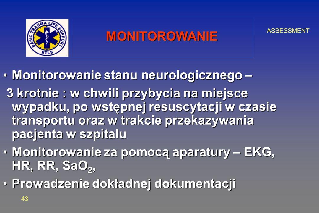 ASSESSMENT 43 MONITOROWANIE Monitorowanie stanu neurologicznego – Monitorowanie stanu neurologicznego – 3 krotnie : w chwili przybycia na miejsce wypadku, po wstępnej resuscytacji w czasie transportu oraz w trakcie przekazywania pacjenta w szpitalu 3 krotnie : w chwili przybycia na miejsce wypadku, po wstępnej resuscytacji w czasie transportu oraz w trakcie przekazywania pacjenta w szpitalu Monitorowanie za pomocą aparatury – EKG, HR, RR, SaO 2, Monitorowanie za pomocą aparatury – EKG, HR, RR, SaO 2, Prowadzenie dokładnej dokumentacji Prowadzenie dokładnej dokumentacji