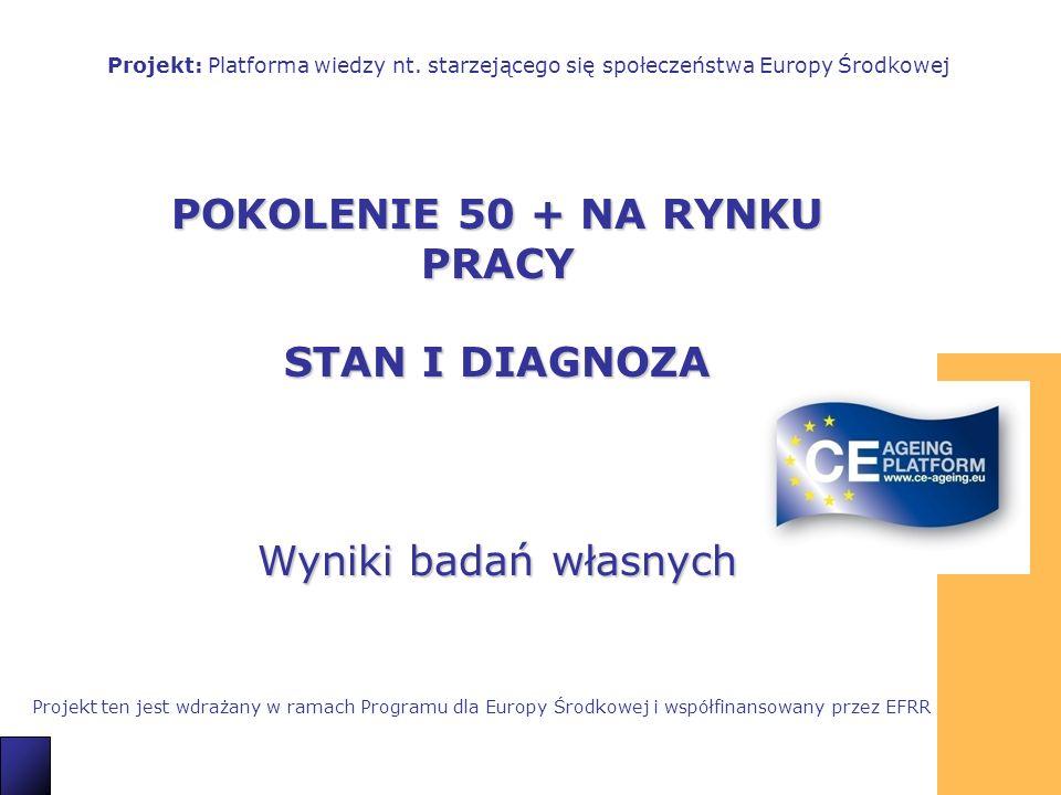 1 POKOLENIE 50 + NA RYNKU PRACY STAN I DIAGNOZA Wyniki badań własnych Projekt: Platforma wiedzy nt. starzejącego się społeczeństwa Europy Środkowej Pr
