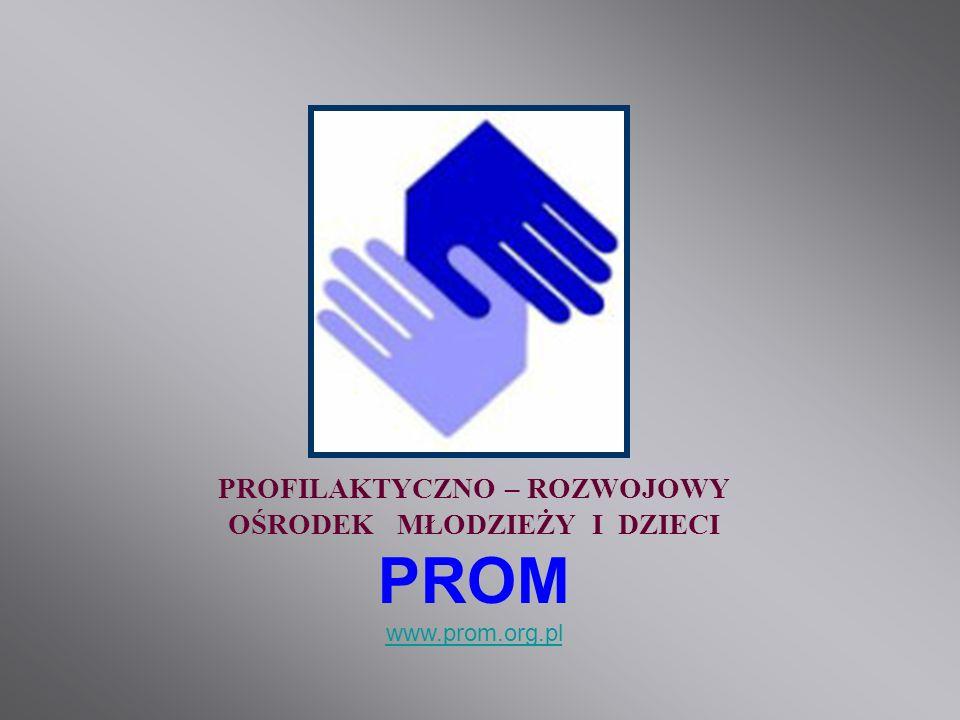 PROFILAKTYCZNO – ROZWOJOWY OŚRODEK MŁODZIEŻY I DZIECI PROM www.prom.org.pl