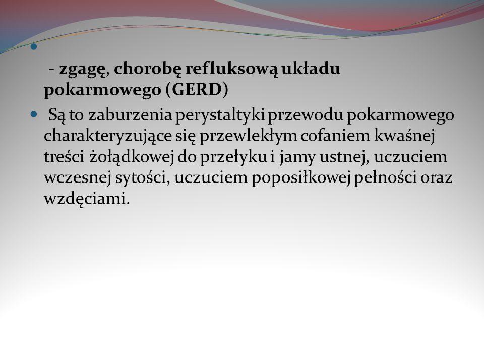 - zgagę, chorobę refluksową układu pokarmowego (GERD) Są to zaburzenia perystaltyki przewodu pokarmowego charakteryzujące się przewlekłym cofaniem kwa