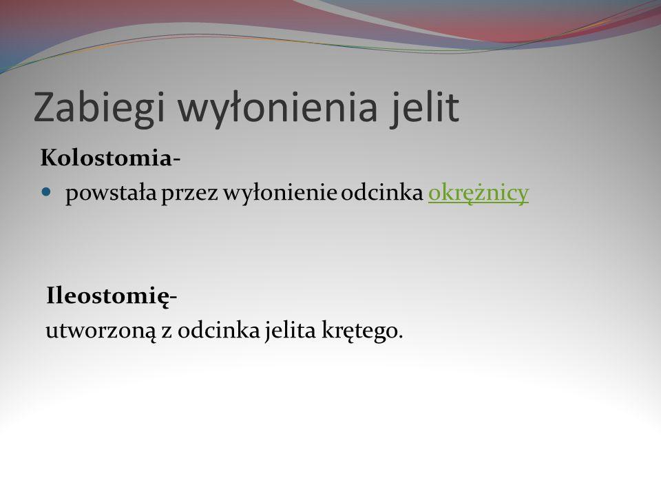 Zabiegi wyłonienia jelit Kolostomia- powstała przez wyłonienie odcinka okrężnicyokrężnicy Ileostomię- utworzoną z odcinka jelita krętego.