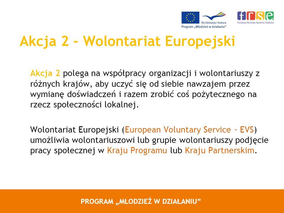 PROGRAM MŁODZIEŻ W DZIAŁANIU Akcja 2 - Wolontariat Europejski Akcja 2 polega na współpracy organizacji i wolontariuszy z różnych krajów, aby uczyć się od siebie nawzajem przez wymianę doświadczeń i razem zrobić coś pożytecznego na rzecz społeczności lokalnej.