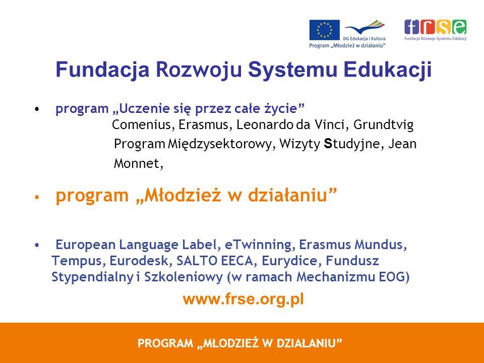 PROGRAM MŁODZIEŻ W DZIAŁANIU Fundacja Rozwoju Systemu Edukacji program Uczenie się przez całe życie Comenius, Erasmus, Leonardo da Vinci, Grundtvig Program Międzysektorowy, Wizyty S tudyjne, Jean Monnet, program Młodzież w działaniu European Language Label, eTwinning, Erasmus Mundus, Tempus, Eurodesk, SALTO EECA, Eurydice, Fundusz Stypendialny i Szkoleniowy (w ramach Mechanizmu EOG) www.frse.org.pl