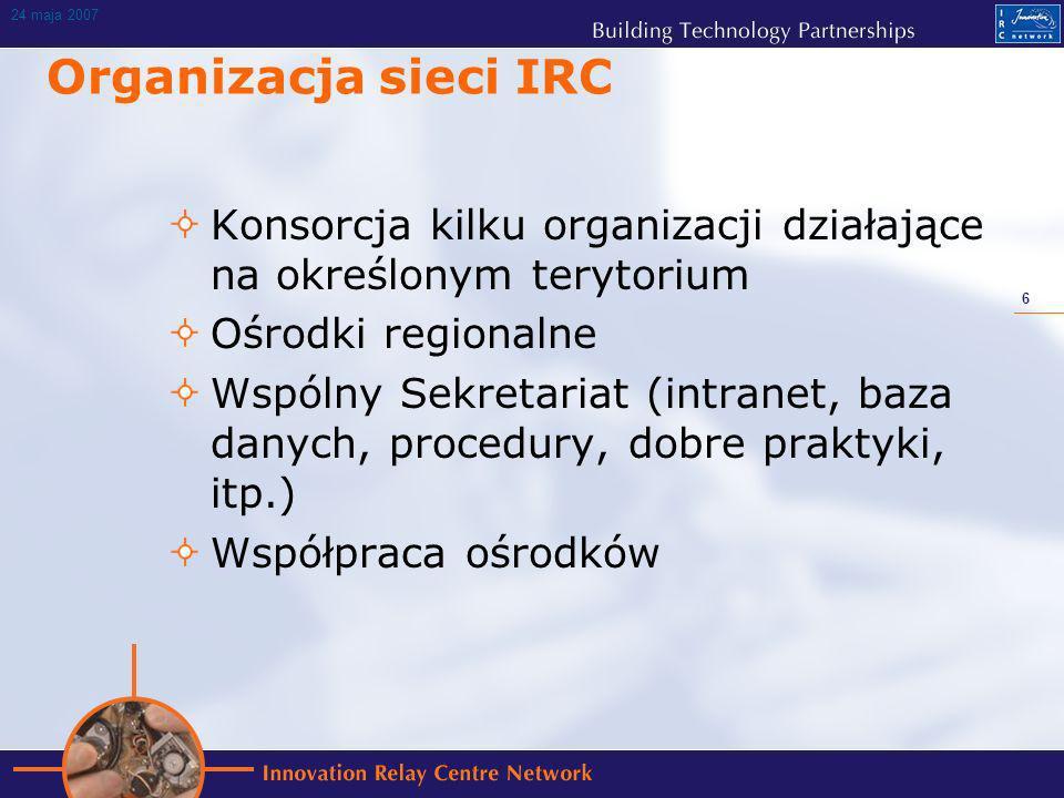 6 24 maja 2007 Organizacja sieci IRC Konsorcja kilku organizacji działające na określonym terytorium Ośrodki regionalne Wspólny Sekretariat (intranet, baza danych, procedury, dobre praktyki, itp.) Współpraca ośrodków