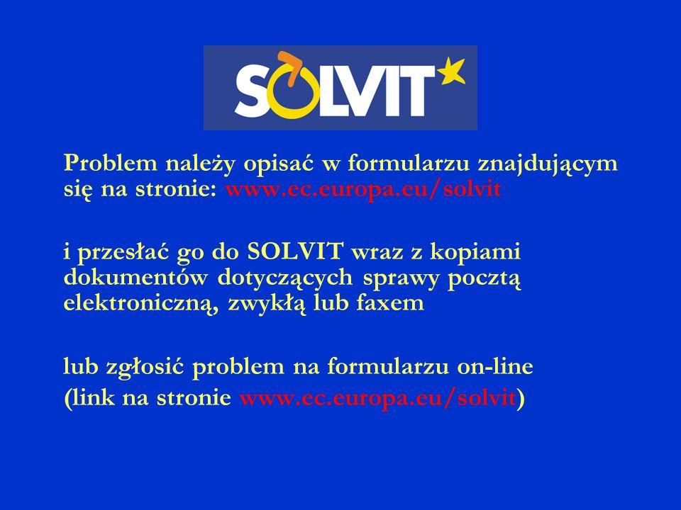 Problem należy opisać w formularzu znajdującym się na stronie: www.ec.europa.eu/solvit i przesłać go do SOLVIT wraz z kopiami dokumentów dotyczących sprawy pocztą elektroniczną, zwykłą lub faxem lub zgłosić problem na formularzu on-line (link na stronie www.ec.europa.eu/solvit)