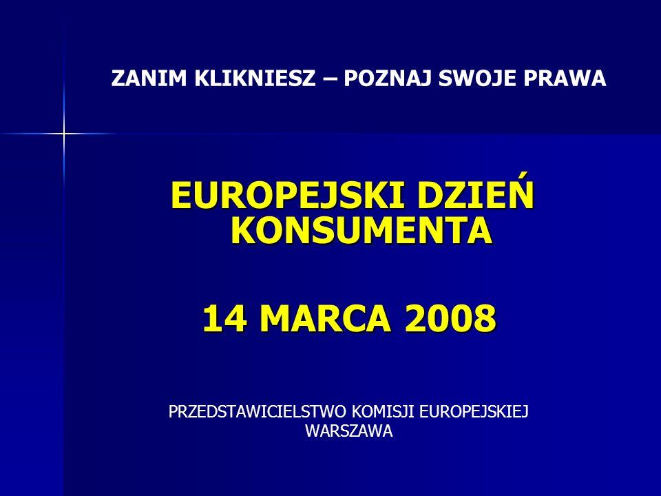 EUROPEJSKI DZIEŃ KONSUMENTA EUROPEJSKI DZIEŃ KONSUMENTA 14 MARCA 2008 PRZEDSTAWICIELSTWO KOMISJI EUROPEJSKIEJ WARSZAWA ZANIM KLIKNIESZ – POZNAJ SWOJE