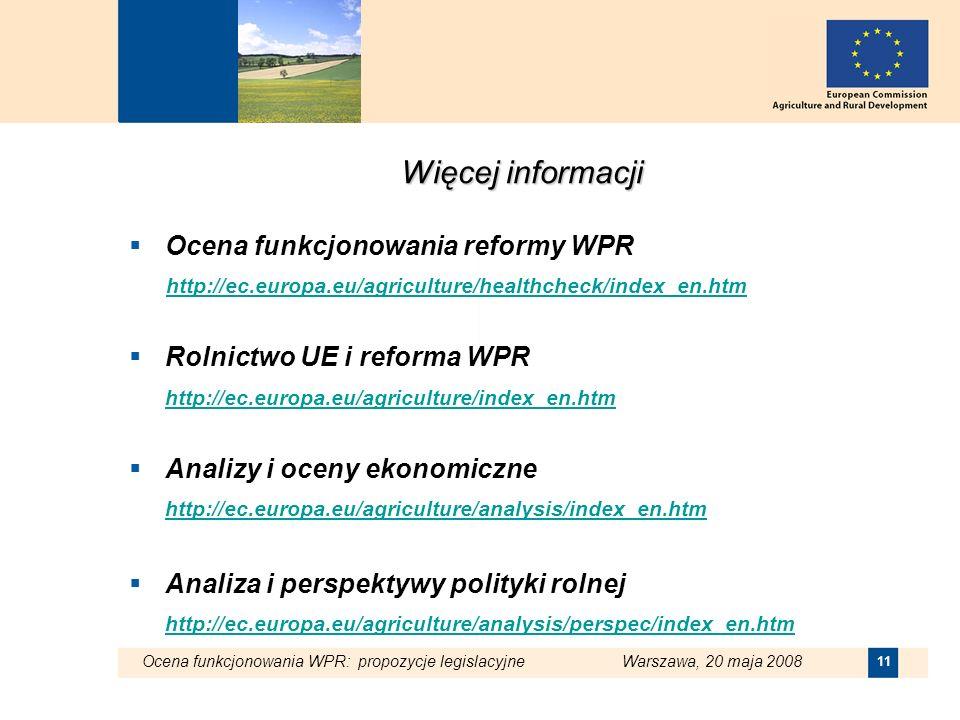 Ocena funkcjonowania WPR: propozycje legislacyjne Warszawa, 20 maja 2008 11 Więcej informacji Ocena funkcjonowania reformy WPR http://ec.europa.eu/agr