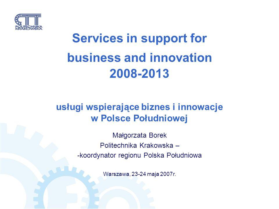 Services in support for business and innovation 2008-2013 usługi wspierające biznes i innowacje w Polsce Południowej Małgorzata Borek Politechnika Krakowska – -koordynator regionu Polska Południowa Warszawa, 23-24 maja 2007r.
