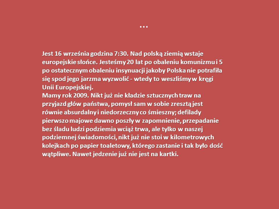 Jest 16 września godzina 7:30. Nad polską ziemią wstaje europejskie słońce. Jesteśmy 20 lat po obaleniu komunizmu i 5 po ostatecznym obaleniu insynuac