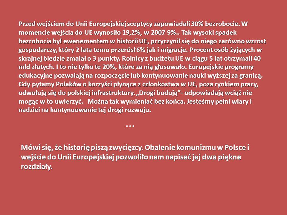 Przed wejściem do Unii Europejskiej sceptycy zapowiadali 30% bezrobocie. W momencie wejścia do UE wynosiło 19,2%, w 2007 9%.. Tak wysoki spadek bezrob