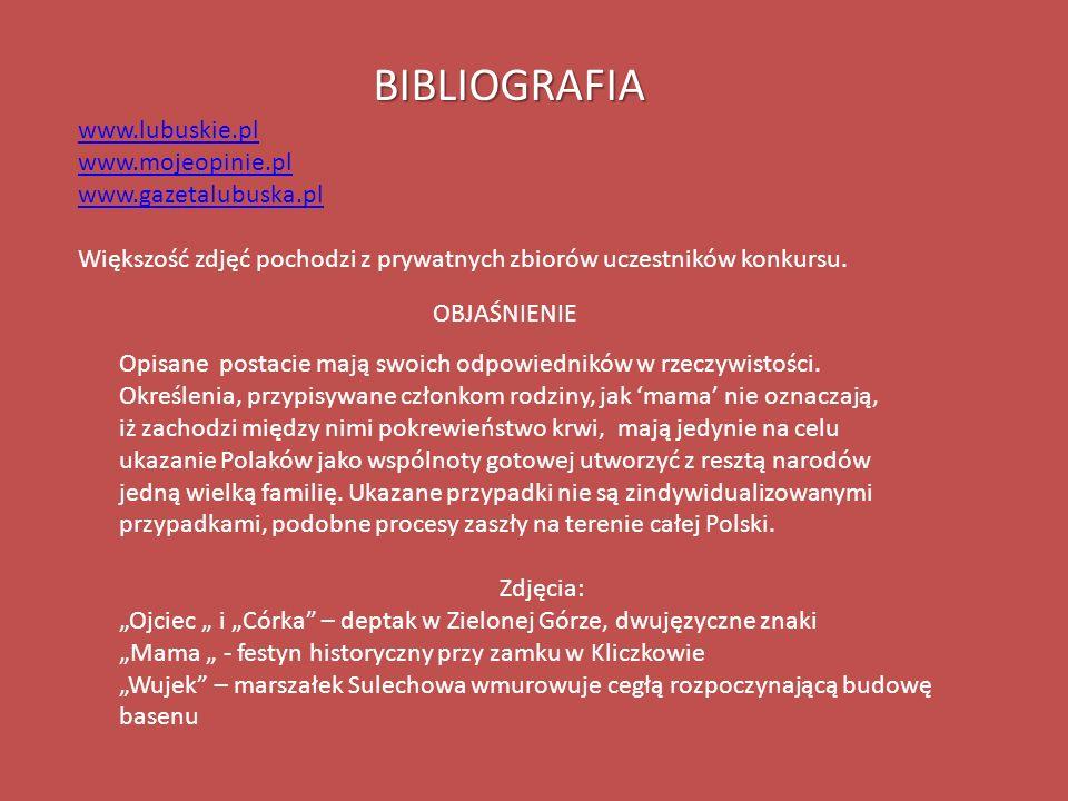 BIBLIOGRAFIA www.lubuskie.pl www.mojeopinie.pl www.gazetalubuska.pl Większość zdjęć pochodzi z prywatnych zbiorów uczestników konkursu. Opisane postac